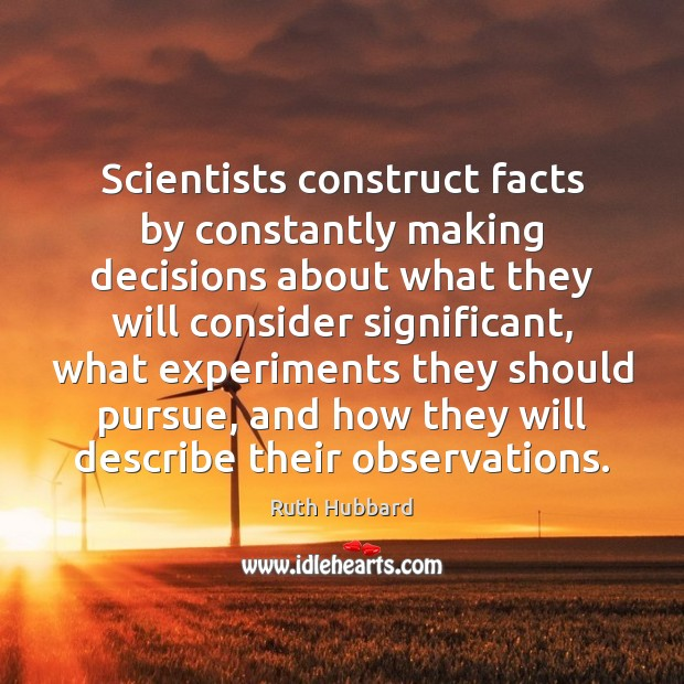 Scientists construct facts by constantly making decisions about what they will consider Image