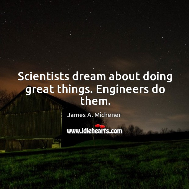 Scientists dream about doing great things. Engineers do them. Image