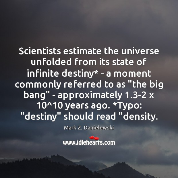 Scientists estimate the universe unfolded from its state of infinite destiny* – Mark Z. Danielewski Picture Quote