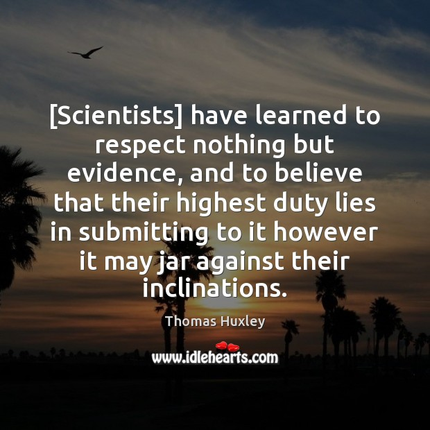 [Scientists] have learned to respect nothing but evidence, and to believe that Thomas Huxley Picture Quote
