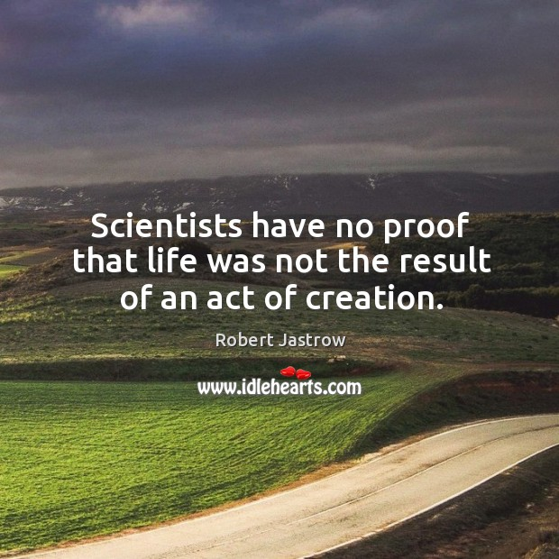 Scientists have no proof that life was not the result of an act of creation. Image