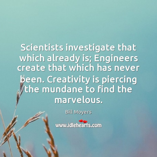 Image, Scientists investigate that which already is; Engineers create that which has never