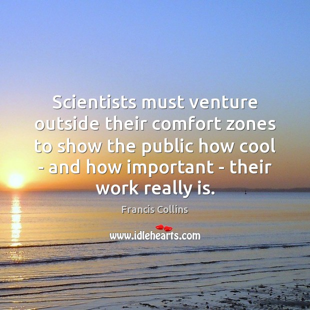 Scientists must venture outside their comfort zones to show the public how Francis Collins Picture Quote