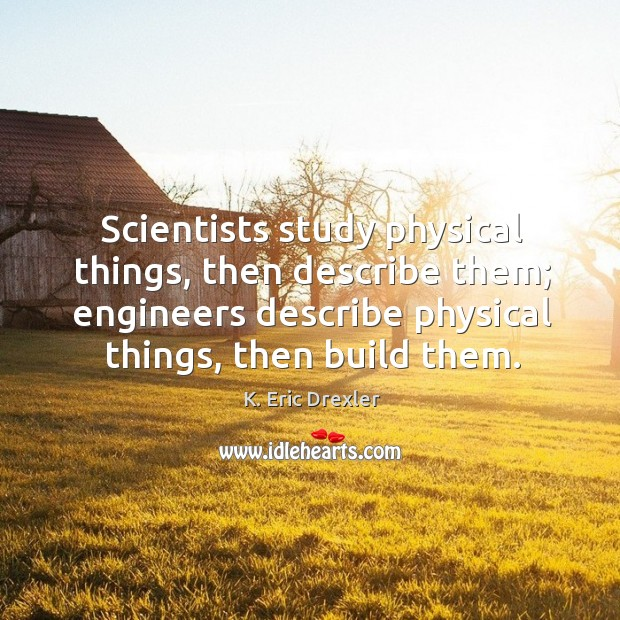Scientists study physical things, then describe them; engineers describe physical things, then K. Eric Drexler Picture Quote