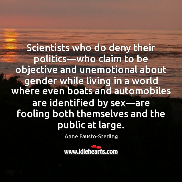 Image, Scientists who do deny their politics—who claim to be objective and