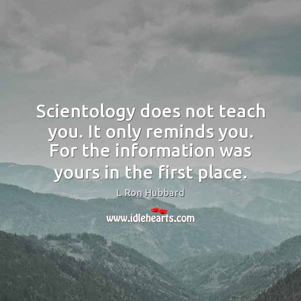 Scientology does not teach you. It only reminds you. For the information Image