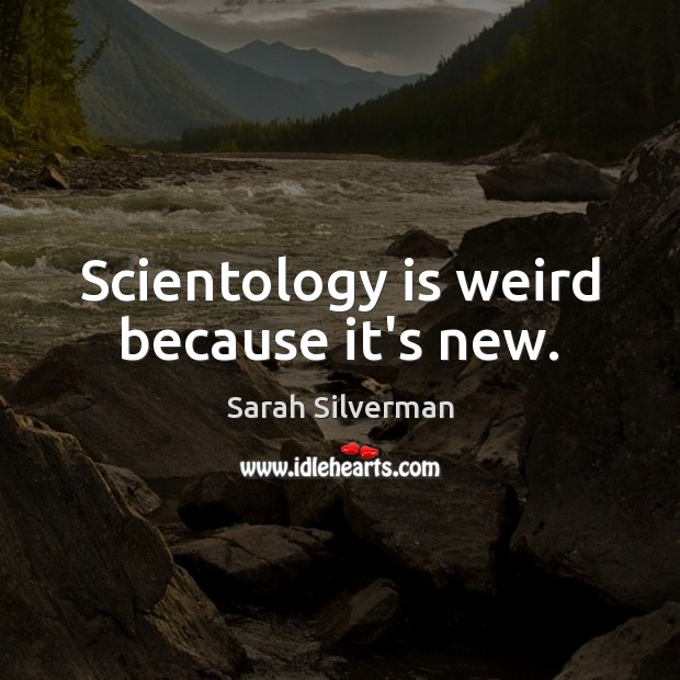 Image, Scientology is weird because it's new.