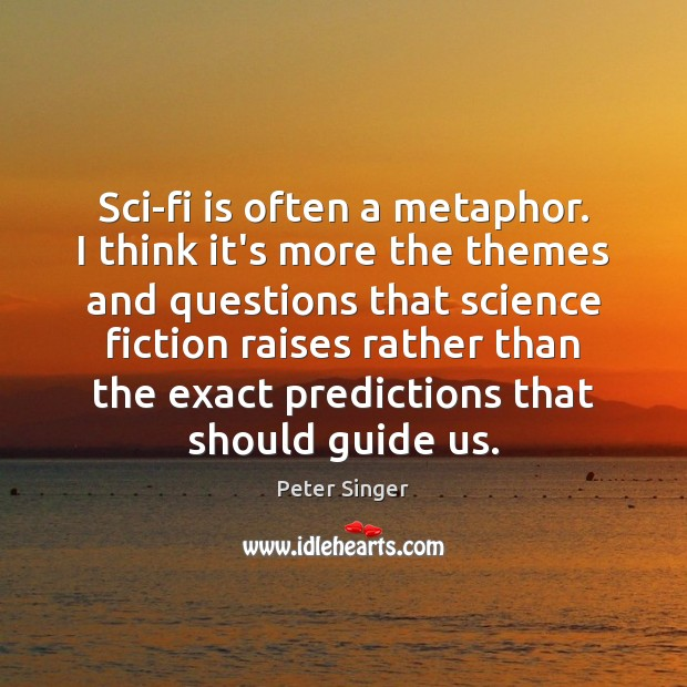 Sci-fi is often a metaphor. I think it's more the themes and Peter Singer Picture Quote