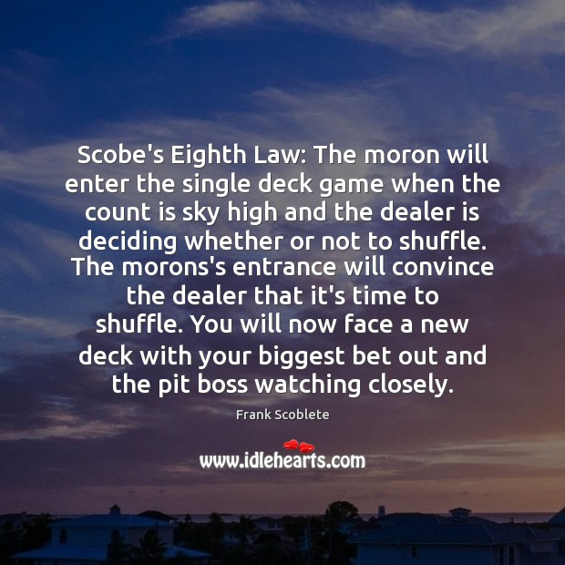 Scobe's Eighth Law: The moron will enter the single deck game when Image