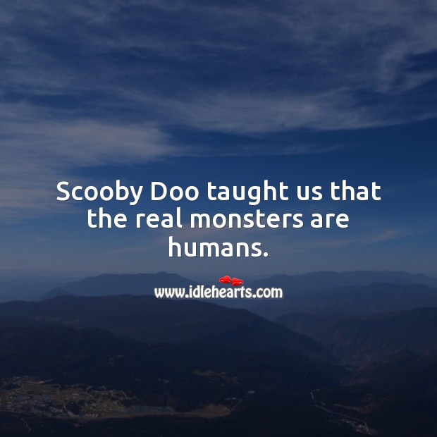 Scooby doo taught us that the real monsters are humans. Image