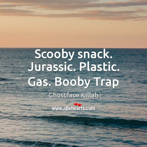 Scooby snack. Jurassic. Plastic. Gas. Booby Trap Ghostface Killah Picture Quote