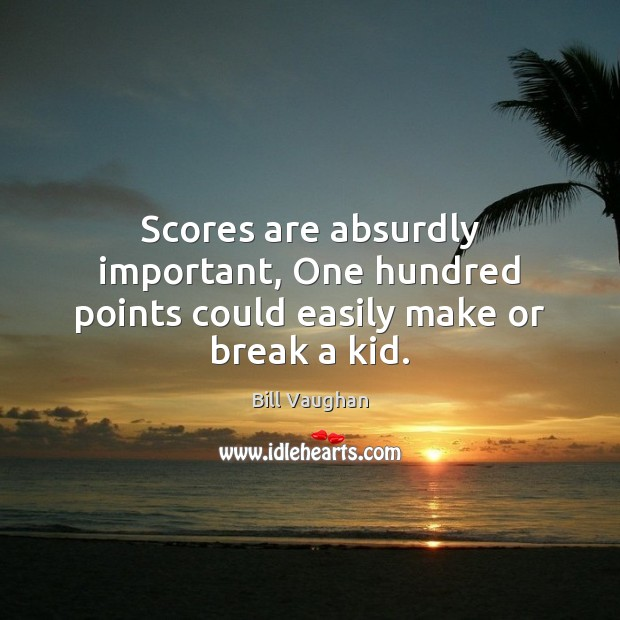 Image, Scores are absurdly important, One hundred points could easily make or break a kid.