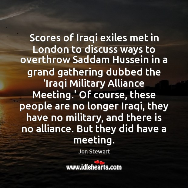 Scores of Iraqi exiles met in London to discuss ways to overthrow Jon Stewart Picture Quote