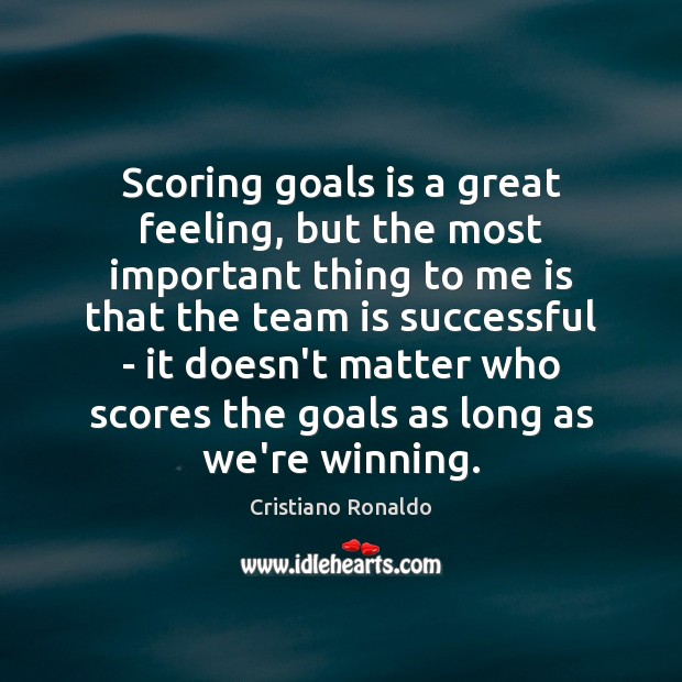 Scoring goals is a great feeling, but the most important thing to Cristiano Ronaldo Picture Quote