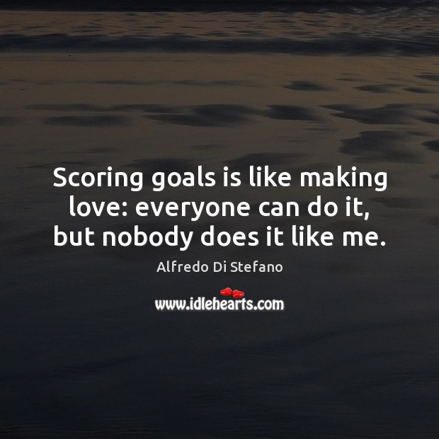 Image, Scoring goals is like making love: everyone can do it, but nobody does it like me.