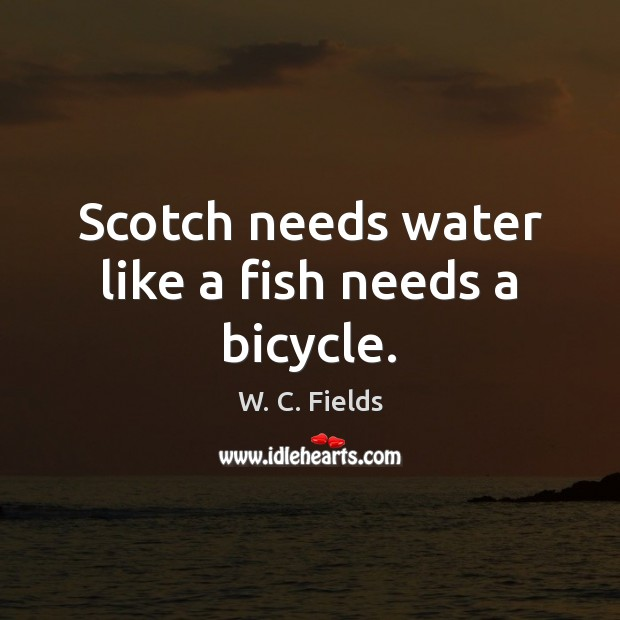Scotch needs water like a fish needs a bicycle. W. C. Fields Picture Quote