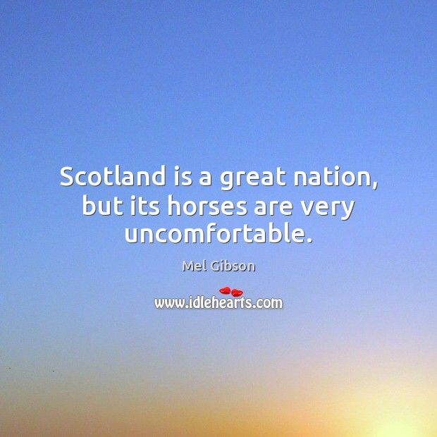 Scotland is a great nation, but its horses are very uncomfortable. Mel Gibson Picture Quote