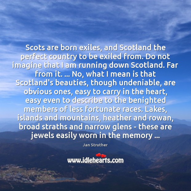 Scots are born exiles, and Scotland the perfect country to be exiled Jan Struther Picture Quote