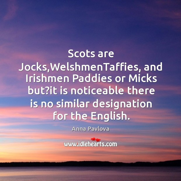 Scots are Jocks,WelshmenTaffies, and Irishmen Paddies or Micks but?it is Image