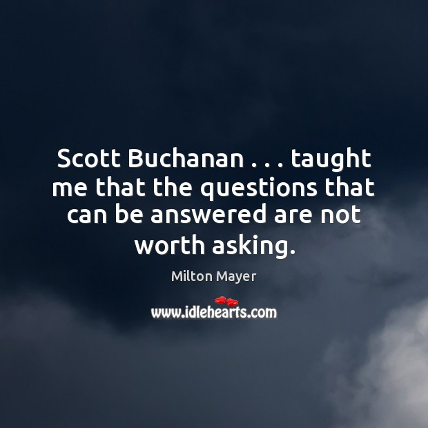 Scott Buchanan . . . taught me that the questions that can be answered are Image