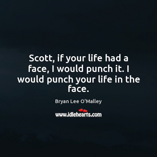 Bryan Lee O'Malley Picture Quote image saying: Scott, if your life had a face, I would punch it. I would punch your life in the face.