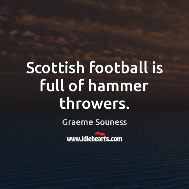Scottish football is full of hammer throwers. Graeme Souness Picture Quote