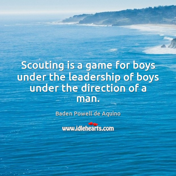 Image, Scouting is a game for boys under the leadership of boys under the direction of a man.
