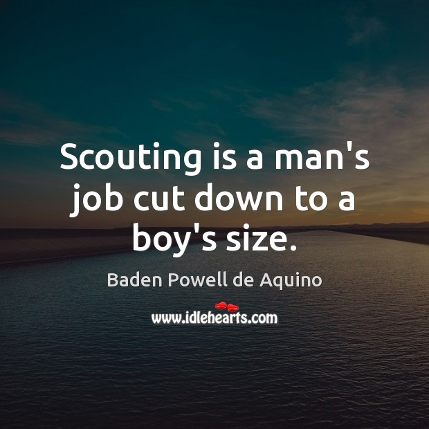 Scouting is a man's job cut down to a boy's size. Baden Powell de Aquino Picture Quote