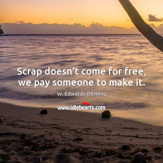 Scrap doesn't come for free, we pay someone to make it. W. Edwards Deming Picture Quote