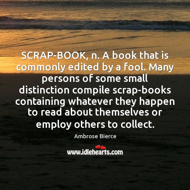 SCRAP-BOOK, n. A book that is commonly edited by a fool. Many Ambrose Bierce Picture Quote