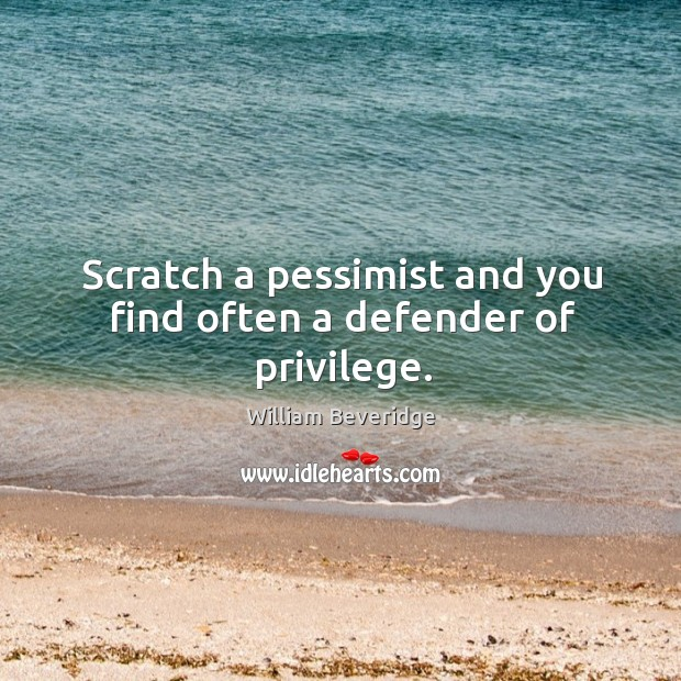 Scratch a pessimist and you find often a defender of privilege. William Beveridge Picture Quote