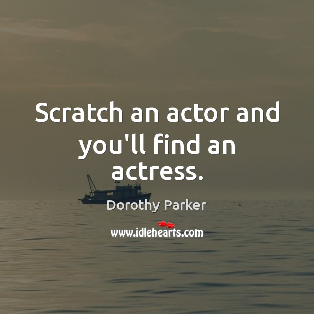 Scratch an actor and you'll find an actress. Dorothy Parker Picture Quote