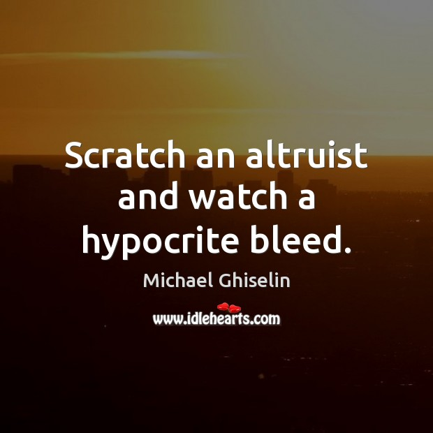 Scratch an altruist and watch a hypocrite bleed. Image