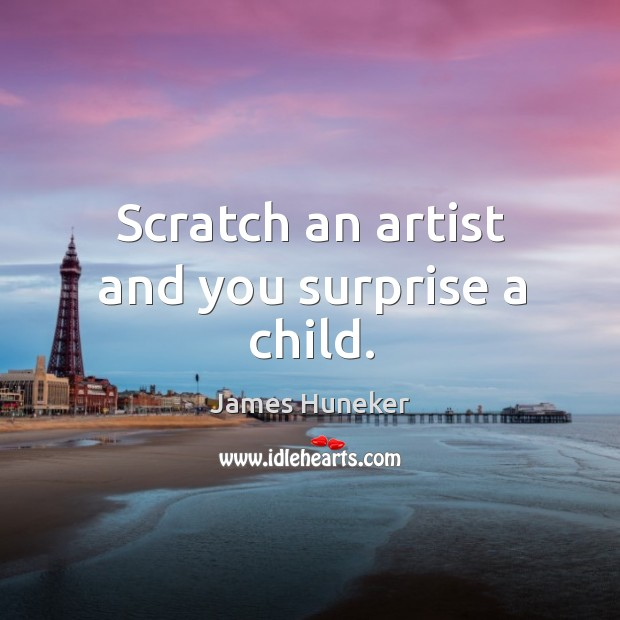 Scratch an artist and you surprise a child. Image