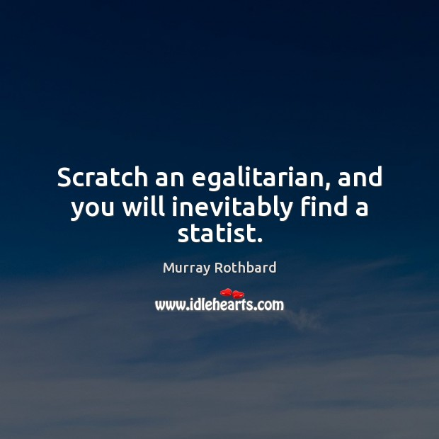 Scratch an egalitarian, and you will inevitably find a statist. Murray Rothbard Picture Quote