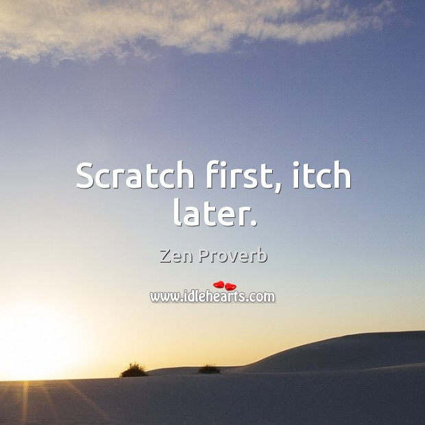 Scratch first, itch later. Zen Proverbs Image