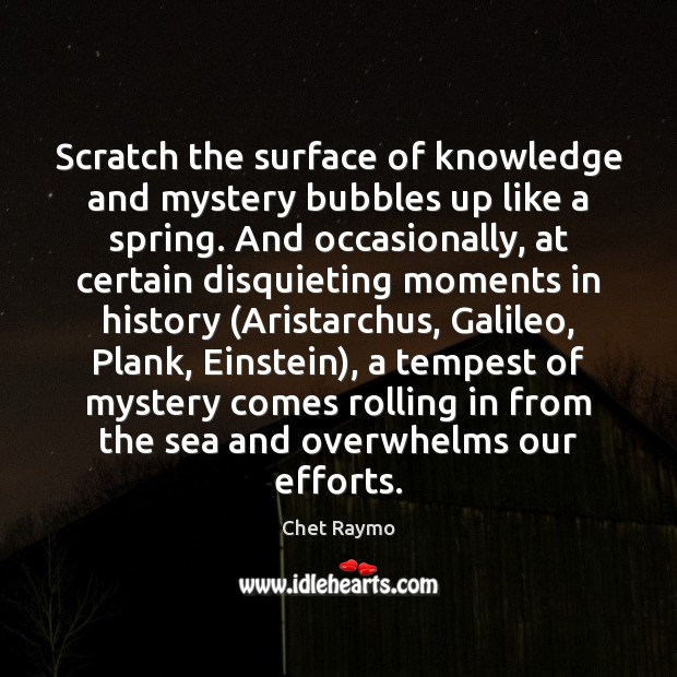 Scratch the surface of knowledge and mystery bubbles up like a spring. Image