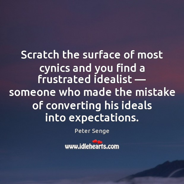 Scratch the surface of most cynics and you find a frustrated idealist — Peter Senge Picture Quote
