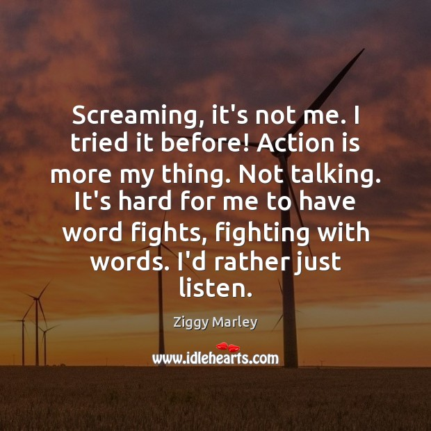 Screaming, it's not me. I tried it before! Action is more my Ziggy Marley Picture Quote