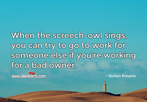When the screech-owl sings, you can try to go to work for someone else if you're working for a bad owner. Sicilian Proverbs Image