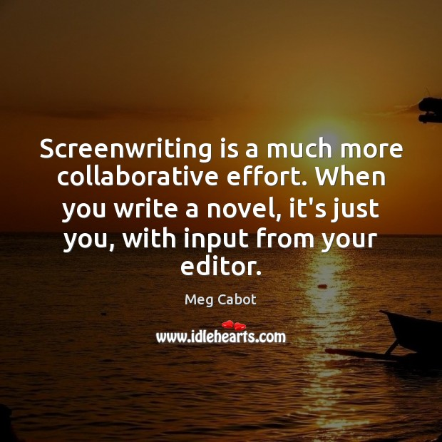 Screenwriting is a much more collaborative effort. When you write a novel, Meg Cabot Picture Quote