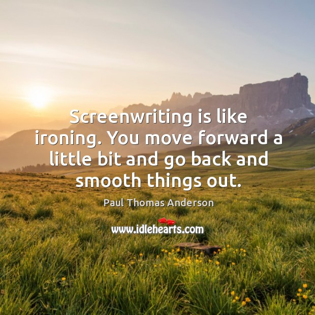 Screenwriting is like ironing. You move forward a little bit and go back and smooth things out. Paul Thomas Anderson Picture Quote