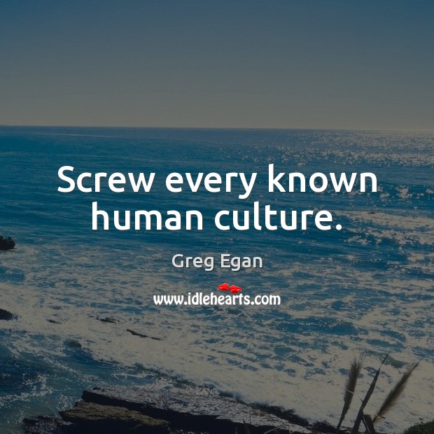 Screw every known human culture. Greg Egan Picture Quote
