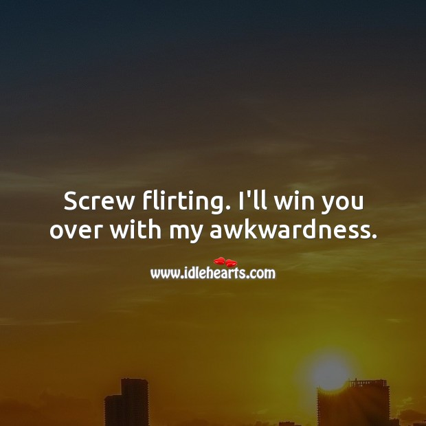 Screw flirting. I'll win you over with my awkwardness. Funny Quotes Image