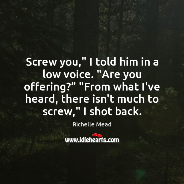 """Screw you,"""" I told him in a low voice. """"Are you offering?"""" """" Image"""