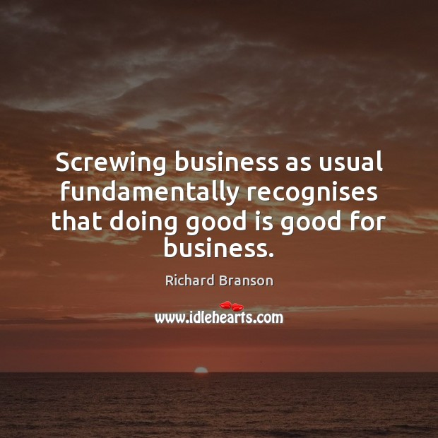 Screwing business as usual fundamentally recognises that doing good is good for business. Image