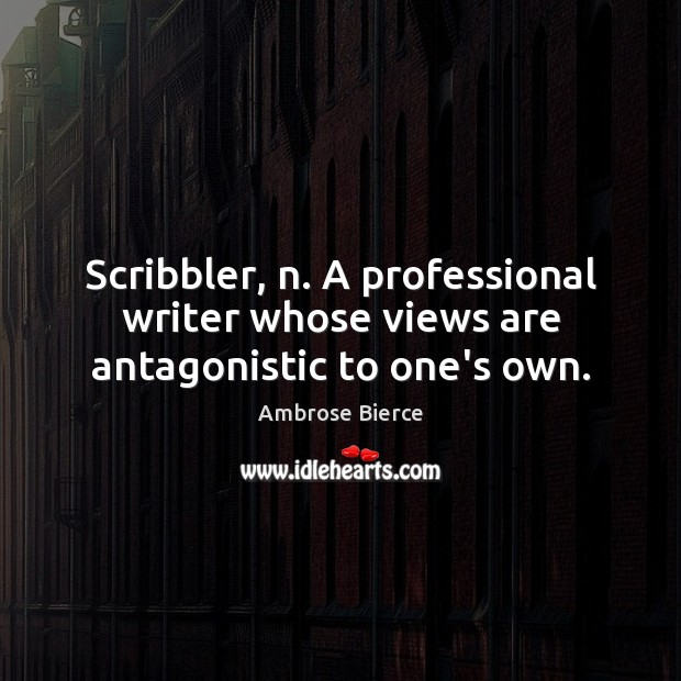 Image, Scribbler, n. A professional writer whose views are antagonistic to one's own.