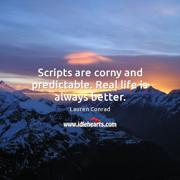 Scripts are corny and predictable. Real life is always better. Image