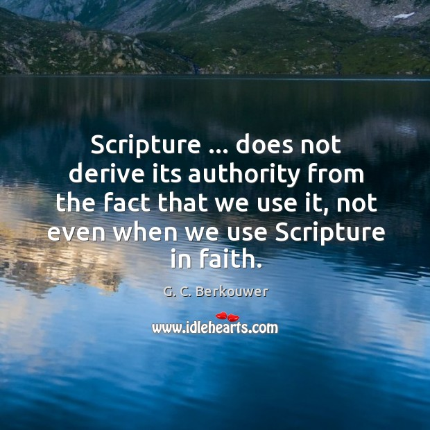 Scripture … does not derive its authority from the fact that we use Image