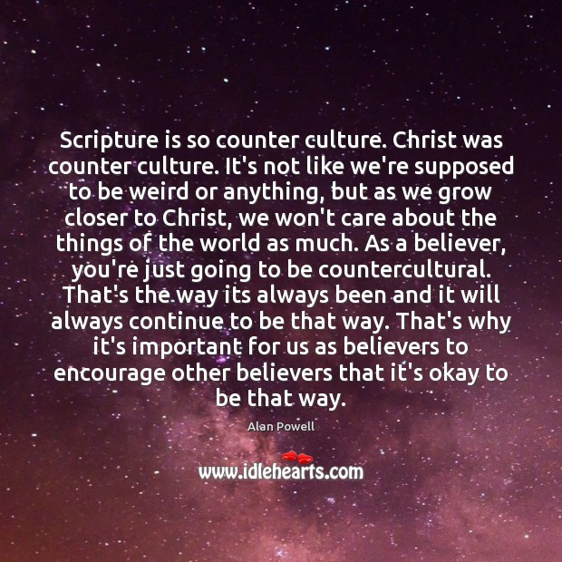Image, Scripture is so counter culture. Christ was counter culture. It's not like
